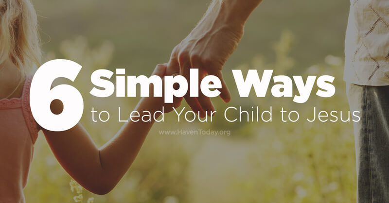 6 Simple Ways to Lead Your Child to Jesus