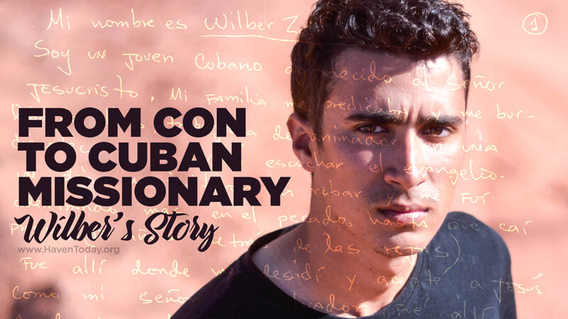 From Con to Cuban Missionary: Wilber's Story - HavenToday org